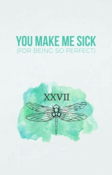 you make me sick (for being so perfect)