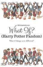 What If? (Harry Potter Fandom) by ScorpiusIsLove