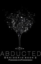 Abducted| Desiderio Book 2 (Discontinued)  by PossessionPossessed