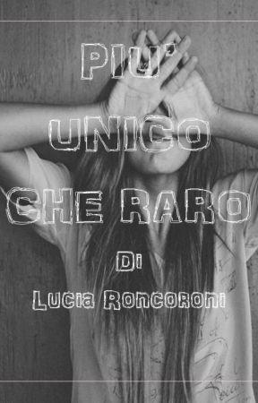 PIU' UNICO CHE RARO by luciaroncoroni712