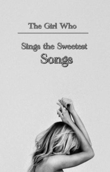 The Girl Who Sings The Sweetest Songs(COMPLETED)