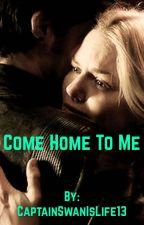 Come Home To Me  by CaptainSwanIsLife13