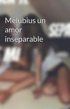 Melubius un amor inseparable by RUBENCIOust