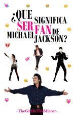 ¿Que significa ser fan de Michael Jackson? by -TheGirlInTheMirror-