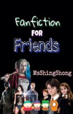 Fanfiction For Friends by MsShingShong