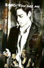 Bang! You are my. || T.O.P [ ZAKOŃCZONE ] by markcookies30
