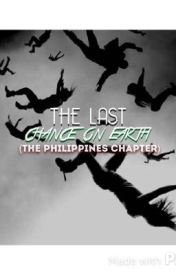THE LAST CHANCE ON EARTH - The philippines chapter by tribequeen-Alycia
