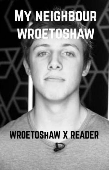 my neighbour WROETOSHAW FF (wroetoshaw x reader)