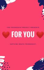 For you by thefriendshipproject