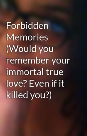 Forbidden Memories (Would you remember your immortal true love? Even if it killed you?) by MissSCullen