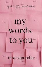 My Words To You (sequel to 50 Unsent Letters) |✔️| by teraCANread