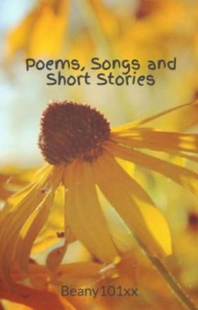 Poems, Songs and Short Stories by Beany101xx