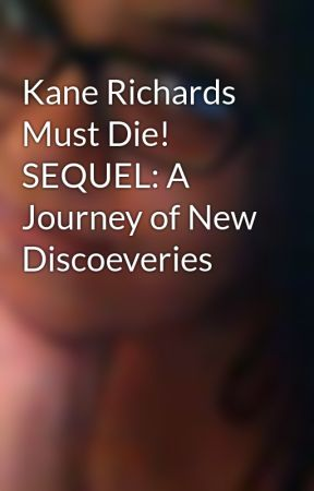 Kane Richards Must Die! SEQUEL: A Journey of New Discoeveries by MissSCullen