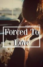 Forced To Love *Newer, Better Version* by wizardreject16
