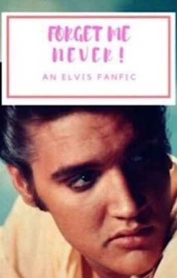 Forget Me Never! [An Elvis Presley Fanfic]