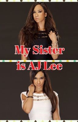 My sister is AJ Lee (WWE FANFIC)