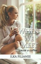 When We Meet Cause a Coffee (Complete) by IlkaPilianee