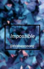 Impossible. by ThisHappySong