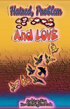 Hatred, Problems And LOVE by AnakAyamBiru