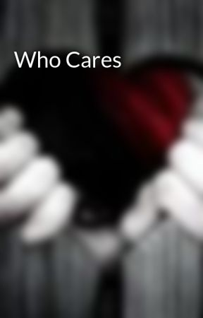 Who Cares by Horror_queen