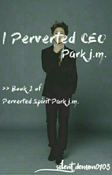 Perverted CEO Park j.m. [Book 2] *SLOW-UPDATE* #Wattys2016