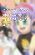 **DOS CHICAS CON VARIOS CHICOS**VyB GyM by ZoyOtakuu