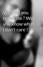 Why did you reject me ? Well you know what i don't care ! by Nesha1love