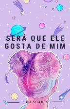 Será Que Ele Gosta De Mim? by LuuSoares2
