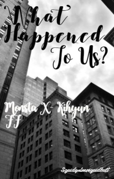 What Happened To Us?//Monsta X Kihyun ff