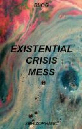 existential crisis mess ; blog by -schizophanic