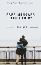 Papa Mengapa Aku Lahir ? by erwingss_