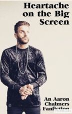 Heartache on the Big Screen~An Aaron Chalmers Fanfiction  by EllieCakes15