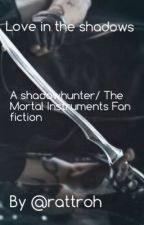 Love in the shadows - a shadow hunters fan fiction  by rattroh