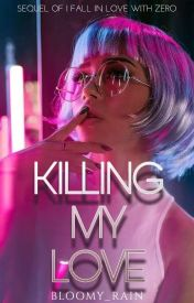 KILLING MY LOVE (COMPLETED) by bloomy_rain