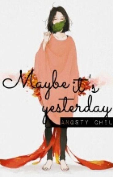Maybe it's yesterday - Có lẽ là ngày hôm qua