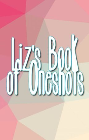 Liz's Book of One-Shots by booknerdz2