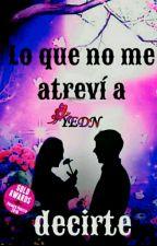 Lo Que No Me Atreví A Decirte by YEDN0514