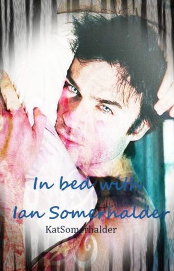 In bed with Ian Somerhalder