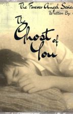 The Ghost of You: The Forever Angel Series-Book 1 by Ally_Robinson