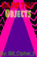 Dare the objects by Bill_Cipher_II