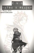 E.N.D ||Natsu X Reader|| Wattys2016 by natsufangirl2000