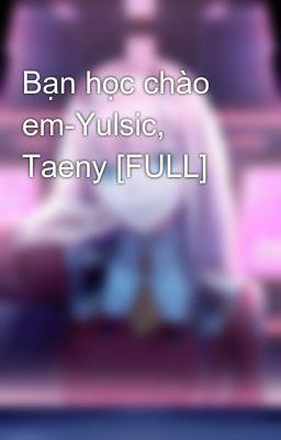 Bạn học chào em-Yulsic, Taeny [FULL]