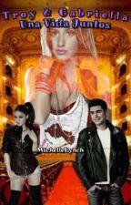 Troy Y Gabriella:Una Vida Juntos (Terminada♡) by _Michelle07