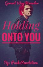 Holding Onto You (Gerard Way x Reader)//COMPLETED by punkrevolution
