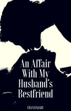 An Affair With My Husband's Bestfriend by dearestghen