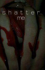 Shatter Me by Nymphettlittlegirl