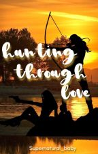 Hunting Through Love by Supernatural_baby