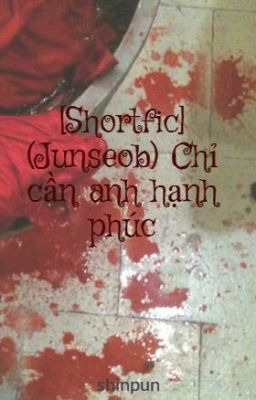 [Shortfic] (Junseob) Chỉ cần anh hạnh phúc