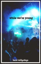 While We're Young  -Coming Soon- by StillGotLegs