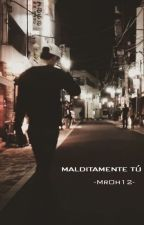 MALDITAMENTE TÚ by MrOh12
